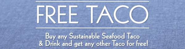 FREE TACO. Buy any sustainable seafood taco & drink, and get any other taco for free!