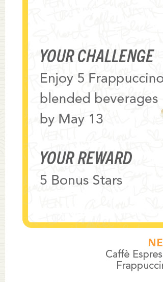 Your challenge. Enjoy 5 Frappuccino® blended beverages by May 13. Your reward 5 Bonus Stars.