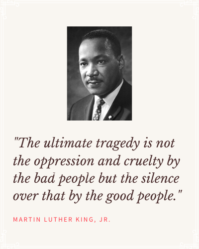 MLK Qoute: the ultimate tragedy is not the oppression and cruelty by the bad people but the silence over that by the good people.