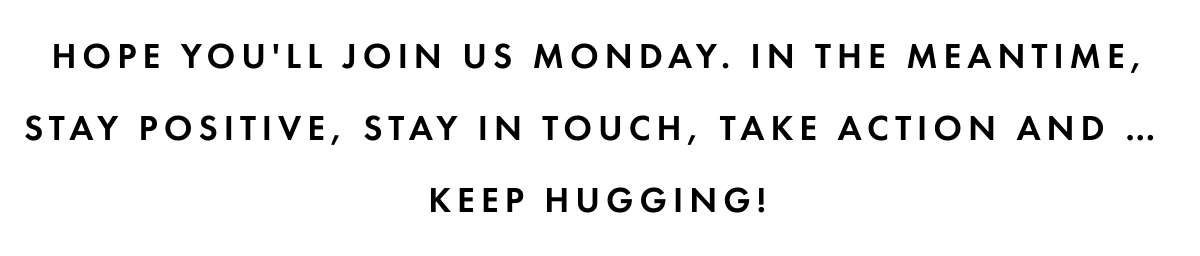 Hope you'll join us monday. In THE meantime, stay positive, stay in touch, take action and …Keep hugging!