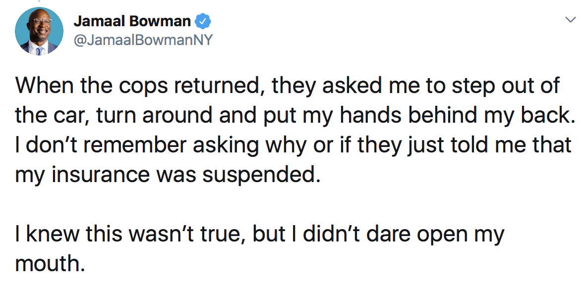 Jamaal Bowman: When the cops returned, they asked me to step out of the car, turn around and put my hands behind my back. I don't remember asking why or if they just told me that my insurance was suspended. I knew this wasn't true, but I didn't dare open my mouth.