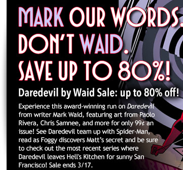 Mark Our Words… Don't Waid and save up to 80%. Daredevil by Waid Sale: up to 80% off! Experience this award-winning run on Daredevil from writer Mark Waid, featuring art from Paolo Rivera, Chris Samnee, and more for only 99¢ an issue! See Daredevil team up with Spider-Man, read as Foggy discovers Matt's secret and be sure to check out the most recent series where Daredevil leaves Hell's Kitchen for sunny San Francisco! Sale ends 3/17.