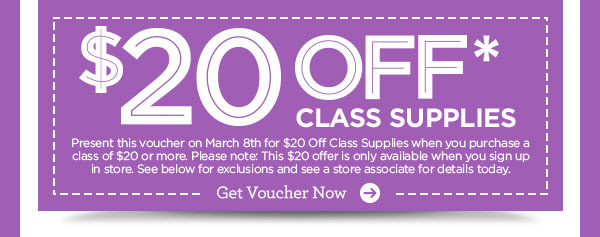 $20 OFF* CLASS SUPPLIES - Present this voucher on March 8th for $20 Off Class Supplies when you purchase a class of $20 or more. Please note: This $20 offer is only available when you sign up in store. See below for exclusions and see a store associate for details today. Get Voucher Now