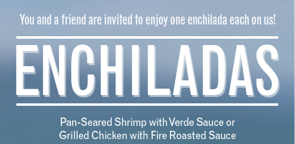 You and a friend are invited to enjoy one enchilada each on us! Enchiladas! Pan-Seared Shrimp with Verde Sauce or Grilled Chicken with Fire Roasted Sauce