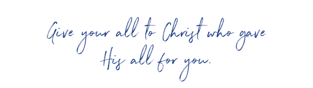 Give your all to Christ who gave His all for you.