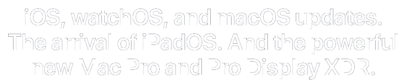 iOS, watchOS, and macOS updates. The arrival of iPadOS. And the powerful new Mac Pro and Pro Display XDR.