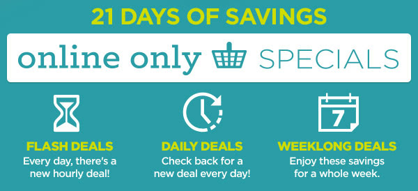 21 DAYS OF SAVINGS. online only SPECIALS. FLASH DEALS - Every day, there's a new hourly deal! DAILY DEALS - Check back for a new deal every day! WEEKLONG DEALS - Enjoy these savings for a whole week.