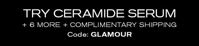 TRY CERAMIDE SERUM + 6 MORE + COMPLIMENTARY SHIPPING. Code: GLAMOUR