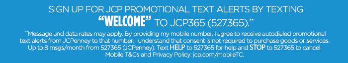 "SIGN UP FOR JCP PROMOTIONAL TEXT ALERTS BY TEXTING ""WELCOME"" TO JCP365 (527365).** **Message and data rates may apply. By providing my mobile number, I agree to receive autodialed promotional text alerts from JCPenney to that number. I understand that consent is not required to purchase goods or services. Up to 8 msgs/month from 527365 (JCPenney). Text HELP to 527365 for help and STOP to 527365 to cancel. Mobile T&Cs and Privacy Policy: jcp.com/mobileTC."