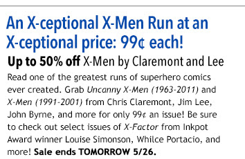 An X-ceptional X-Men Run at an X-ceptional price: 99¢ each! X-Men by Claremont and Lee Sale: Up to 50% off! Read one of the greatest runs of superhero comics ever created. Grab Uncanny X-Men (1963-2011) and X-Men (1991-2001) from Chris Claremont, Jim Lee, John Byrne, and more for only 99¢  an issue! Be sure to check out select issues of X-Factor from Inkpot Award winner Louise Simonson, Whilce  Portacio, and more! Sale ends 5/26.