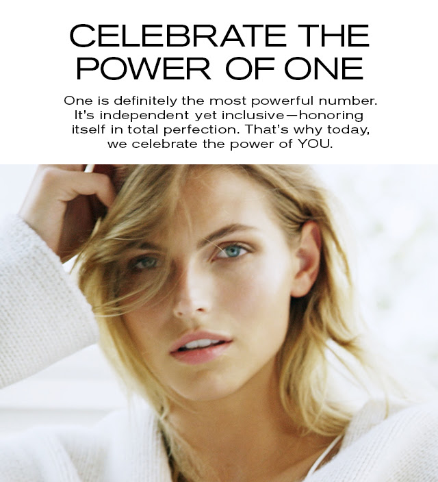 CELEBRATE THE POWER OF ONE  One is definitely the most powerful number.  It's independent yet inclusive—honoring  itself in total perfection. That's why today,  we celebrate the power of YOU.