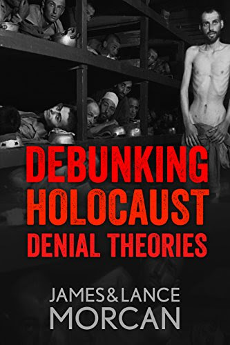 DEBUNKING HOLOCAUST DENIAL THEORIES: Two Non-Jews Affirm the Historicity of the Nazi Genocide by [Morcan, James, Morcan, Lance]