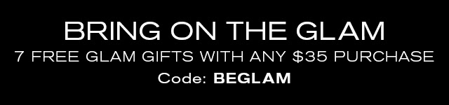 BRING ON THE GLAM  7 FREE GLAM GIFTS WITH ANY $35 PURCHASE.  Code: BEGLAM