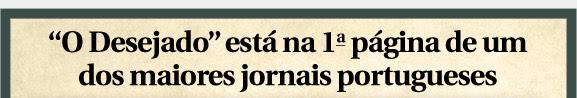"""""""O Desejado"""" está na 1ª primeira página de um dos maiores jornais portugueses"""
