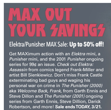 MAX out your savings Elektra/Punisher MAX Sale: Up to 50% off! Get MAXimum action with an Elektra mini, a Punisher mini, and the 2001 Punisher ongoing series for 99¢ an issue. Check out Elektra: Assassin from comics legend Frank-Miller and artist Bill Sienkiewicz. Don't miss Frank Castle exterminating bad guys and waging his personal war on crime in The Punisher (2000) aka Welcome Back, Frank from Garth Ennis and Steve Dillon and The Punisher (2001) ongoing series from Garth Ennis, Steve Dillion, Darick Robertson, and more! Sale ends TODAY 3/21.