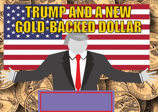 Trump and new gold backed dollar