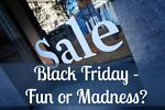 Black Friday - Fun Or Madness?