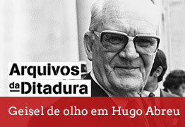 Arquivos da Ditadura - Geisel de olho em Hugo Abreu