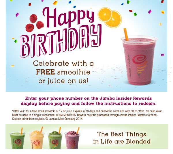 Happy birthday       Celebrate with a free smoothie or juice on us!       Enter your phone number on the Jamba Insider Rewards display before paying and follow the instructions to redeem.       *Offer Valid for a free small smoothie or 12 oz juice. Expires in 30 days and cannot be combined with other offers. No cash value. Must be used in a single transaction. TEAM MEMBERS: Reward must be processed through Jamba Insider Rewards terminal. Coupon prints from register. © Jamba Juice Company 2014.        The Best Things in Life are Blended
