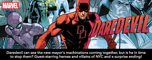 DAREDEVIL	600 Daredevil can see the new mayor's machinations coming together, but is he in time to stop them? Guest-starring heroes and villains of NYC and a surprise ending that will shake the city to its core!
