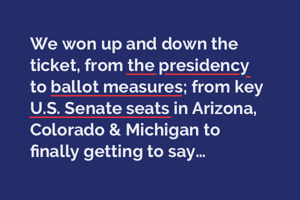 We won up and down the ticket, from the presidency to ballot measures; from key U.S. Senate seats in Arizona, Colorado & Michigan to finally getting to say...