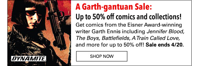 Up to 50% off comics and collections! Save on comics from the Eisner award-winning writer Garth Ennis including *The Boys*, *Battlefields*, *Jennifer Blood*, *A Train Called Love* and more! Sale ends 4/20. Shop Now
