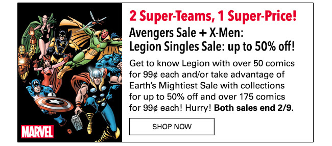 2 Super-Teams, 1 Super-Price! Avengers Sale + X-Men: Legion Singles Sale: up to 50% off! Get to know David Charles Haller, a.k.a. Legion, with over 50 comics for 99¢ each! And/Or take advantage of Earth's Mightiest Sale with collections for up to 50% off and over 175 comics from the original Avengers series for 99¢ each! Hurry! Both sales end 2/9.