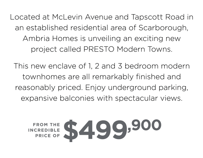 Located at McLevin Avenue and Tapscott Road in an established residential area of Scarborough, Ambria Homes is unveiling an exciting new project called PRESTO Modern Towns.