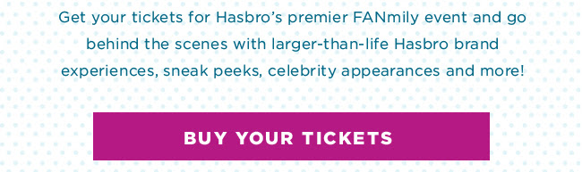 Buy Your Tickets: Get your tickets for Hasbro's premier FANmily event and go behind the scenes with larger-than-life Hasbro brand experiences, sneak peeks, celebrity appearances and more!