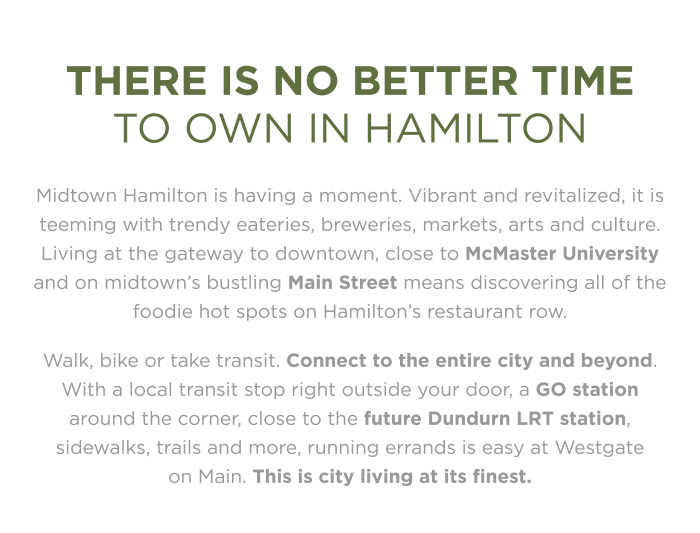 There is no better time to own in Hamilton Midtown Hamilton is having a moment. Vibrant and revitalized, it is teeming with trendy eateries, breweries, markets, arts and culture. Living at the gateway to downtown, close to McMaster University and on midtown's bustling Main Street means discovering all of the foodie hot spots on Hamilton's restaurant row.