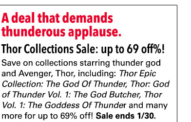 A deal that demands thunderous applause. Thor Collections Sale: up to 69%! Save on collections starring thunder god and Avenger, Thor including the classic *Thor Epic Collection: The God Of Thunder*, the acclaimed *Thor: God of Thunder Vol. 1: The God Butcher* the recent hit * Thor Vol. 1: The Goddess Of Thunder* and many more! Sale ends 1/30.