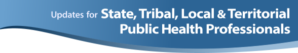 Updates for State, Tribal, Local and Territorial Public Health Professionals