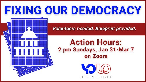 Text: Fixing Our Democracy. Volunteers needed. Blueprint provided. Action Hours: 2 pm Sundays, Jan 31- Mar 7 on Zoom. Indivisible Yolo. Picture: a stylized Capitol building blueprint