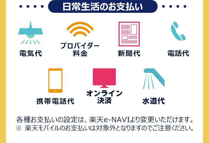 【日常生活のお支払い】電気代、プロバイダー料金、新聞代、電話代、携帯電話代、オンライン決済、水道代 各種お支払いの設定は、楽天e-NAVIより変更いただけます。※ 楽天モバイルのお支払いは対象外となりますのでご注意ください。