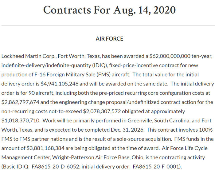 Lockheed Martin Corp., Fort Worth, Texas, has been awarded a $62,000,000,000 ten-year, indefinite-delivery/indefinite-quantity (IDIQ), fixed-price-incentive contract for new production of F-16 Foreign Military Sale (FMS) aircraft.  The total value for the initial delivery order is $4,941,105,246 and will be awarded on the same date.  The initial delivery order is for 90 aircraft, including both the pre-priced recurring core configuration costs at $2,862,797,674 and the engineering change proposal/undefinitized contract action for the non-recurring costs not-to-exceed $2,078,307,572 obligated at approximately $1,018,370,710.  Work will be primarily performed in Greenville, South Carolina; and Fort Worth, Texas, and is expected to be completed Dec. 31, 2026.  This contract involves 100% FMS to FMS partner nations and is the result of a sole-source acquisition.  FMS funds in the amount of $3,881,168,384 are being obligated at the time of award.  Air Force Life Cycle Management Center, Wright-Patterson Air Force Base, Ohio, is the contracting activity (Basic IDIQ:  FA8615-20-D-6052; initial delivery order:  FA8615-20-F-0001).