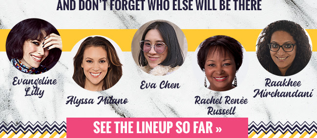 And Don't Forget Who Else will be There: Evangeline Lilly Alyssa Milano Eva Chen Rachel Renee Russell Raakhee Mirchandani