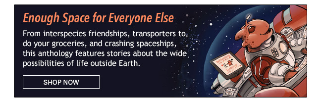 Enough Space for Everyone Else An anthology of all things outer-space: from interspecies friendships, transporters to do your groceries, and crashing spaceships, this collection features stories about the wide possibilities of life outside Earth. Shop Now