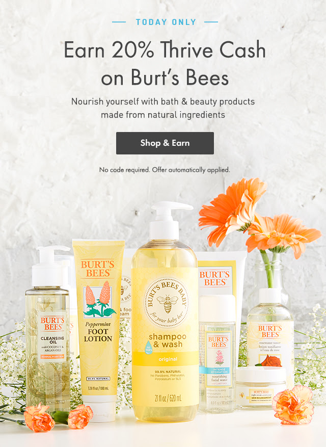 Today only: Earn 20% Thrive Cash on Burt's Bees. Norish yourself with bath & beauty products made from natural ingredients. Shop & Earn. No code required. Offer automatically applied.
