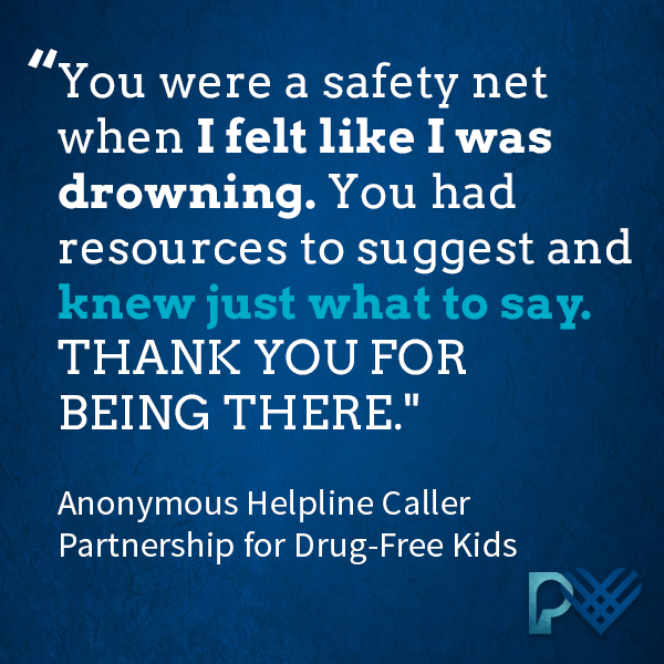 'You were a safety net when I felt like I was drowning. You had resources to suggest and knew just what to say. THANK YOU FOR BEING THERE.' -Anonymous Helpline Caller