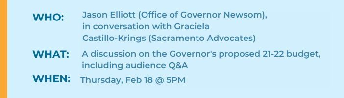 Who: Jason Elliott (Office of Governor Newsom), in conversation with Graciela Castillo-Krings (Sacramento Advocates) What: A discussion on the Governor's proposed 21-22 budget, including audience Q&A When: Thursday, Feb 18 @ 5PM