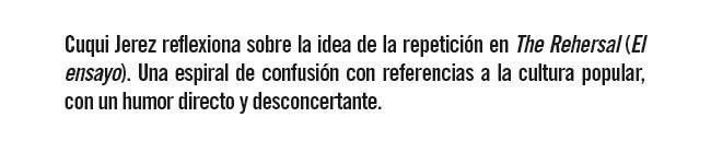 Cuqui Jerez reflexiona sobre la idea de la repetición en The Rehersal( El Ensayo). Una espiral de confusión con referencias a la cultura popular con un humor directo y desconcertante