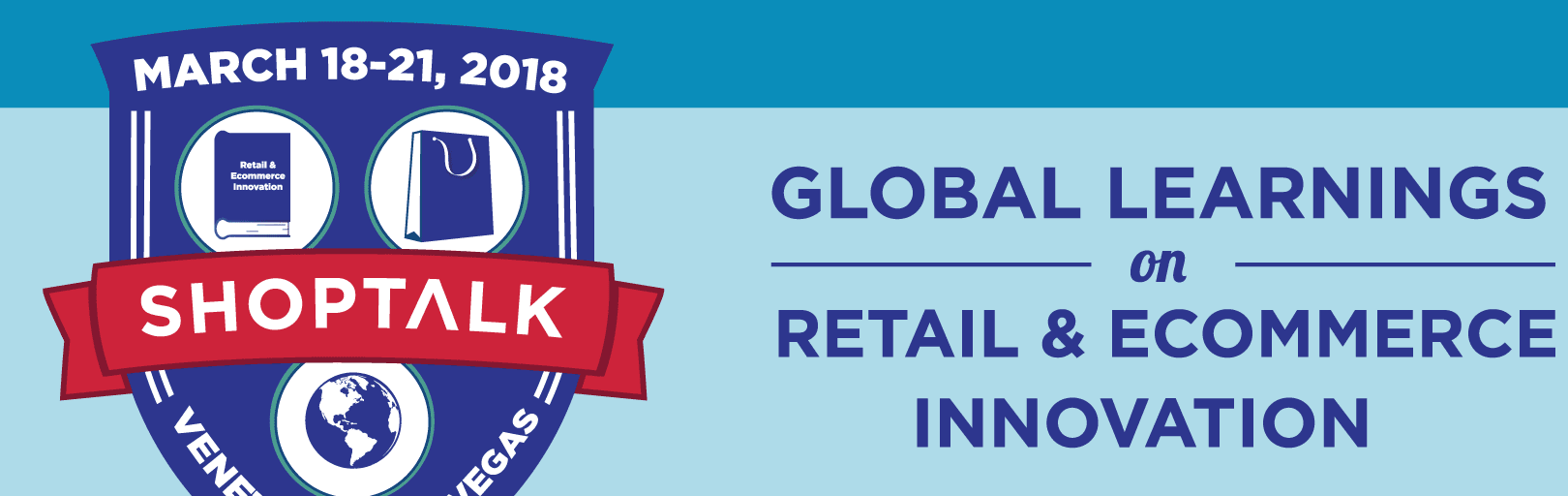 Shoptalk - Global Learnings on Retail & Ecommerce Innovation -- March 18-21, 2018 -- Venetian, Las Vegas