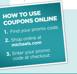 HOW TO USE COUPONS ONLINE. 1. Find your promo code. 2. Shop online at michaels.com. 3. Enter your promo code at checkout.