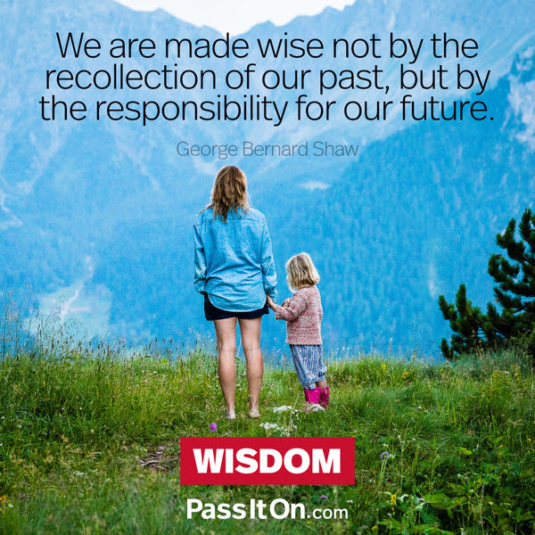 We are made wise not by the recollection of our past, but by the responsibility for our future. George Bernard Shaw