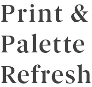 Print and Palette Refresh