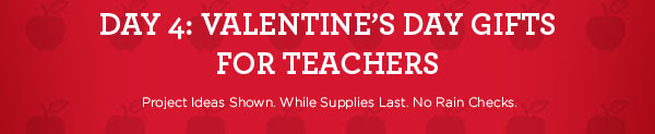 DAY 4: VALENTINE'S DAY GIFTS FOR TEACHERS - Project Ideas Shown. While Supplies Last. No Rain Checks.