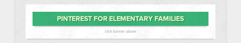 PINTEREST FOR ELEMENTARY FAMILIES click banner above