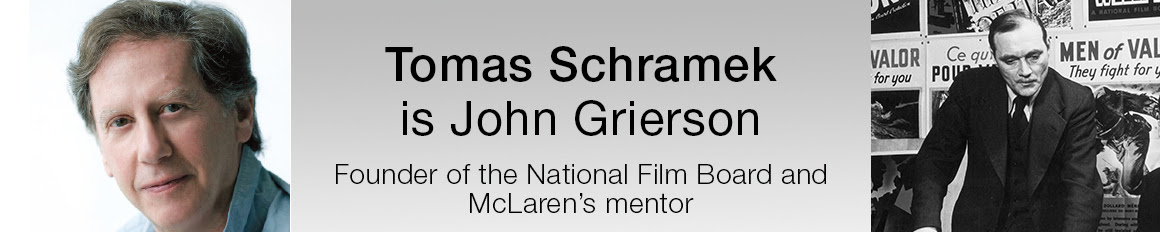 Tomas Schramek is John Grierson, Founder of the National Film Board and McLaren's mentor