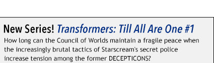 New Series! Transformers: Till All Are One #1 How long can the Council of Worlds maintain a fragile peace when the increasingly brutal tactics of Starscream's secret police increase tension among the former DECEPTICONS?