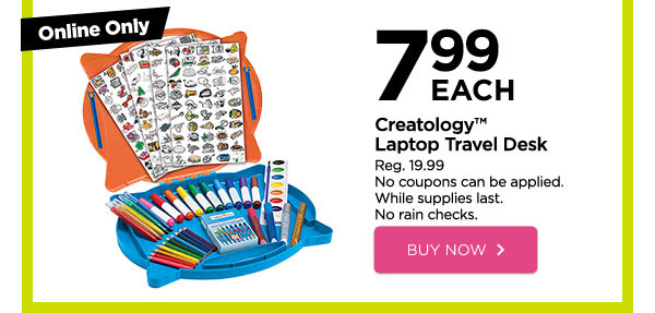 Online Only - 7.99 EACH Creatology™ Laptop Travel Desk - Reg. 19.99. No coupons can be applied. While supplies last. No rain checks. BUY NOW